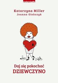 okładka Daj się pokochać dziewczyno, Książka | Katarzyna Miller, Joanna Olekszyk