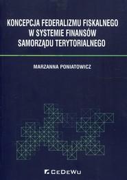 okładka Koncepcja federalizmu fiskalnego w systemie finansów samorządu terytorialnego, Książka   Poniatowicz Marzanna