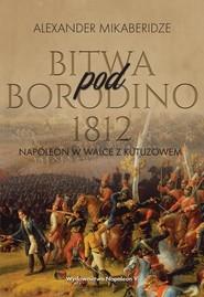 okładka Bitwa pod Borodino 1812 Napoleon w walce z Kutuzowem, Książka | Mikaberidze Aleksander