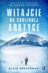 okładka Witajcie na cholernej Arktyce Moja walka o niezależność na surowej Północy, Książka | Braverman Blair