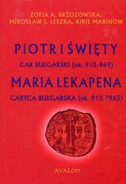okładka Piotr I Święty car bułgarski ok. 912-969 Maria Lekapena caryca bułgarska ok. 912-?963, Książka | Zofia A. Brzozowska, Mirosław J.  Leszka, Kirił  Marinow