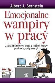 okładka Emocjonalne wampiry w pracy, Książka | Albert J. Bernstein