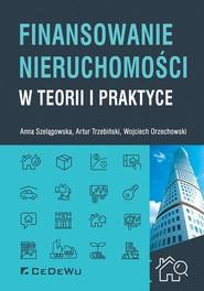 okładka Finansowanie nieruchomości w teorii i praktyce, Książka | Anna Szelągowska, Artur A. Trzebiński, Orzechowski Wojciech