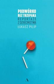 okładka Podwórko bez trzepaka Reportaże z dzieciństwa, Książka | Pilip Łukasz
