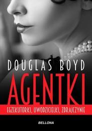 okładka Agentki Egzekutorki, uwodzicielki, zdrajczynie, Książka | Douglas Boyd