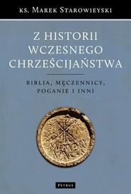 okładka Z historii wczesnego chrześcijaństwa Biblia, męczennicy, poganie i inni, Książka   Marek Starowieyski