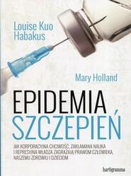okładka Epidemia szczepień Jak korporacyjna chciwość, zakłamana nauka i represyjna władza zagrażają prawom człowieka, naszemu zdrowiu i dzieciom, Książka | Louise Kuo Habakus, Mary Holland