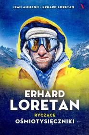 okładka Erhard Loretan. Ryczące ośmiotysięczniki, Książka | Jean Ammann, Erhard Loretan