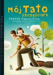 okładka Mój tato szczęściarz, Książka | Joanna Papuzińska