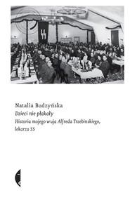 okładka Dzieci nie płakały Historia mojego wuja Alfreda Trzebinskiego, lekarza SS, Książka | Natalia Budzyńska