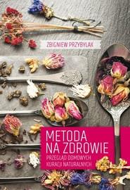 okładka Metoda na zdrowie Przegląd domowych kuracji naturalnych, Książka   Zbigniew Przybylak