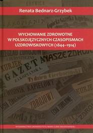 okładka Wychowanie zdrowotne w polskojęzycznych czasopismach uzdrowiskowych 1844-1914, Książka | Bednarz-Grzybek Renata