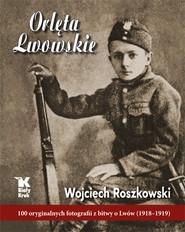 okładka Orlęta Lwowskie 100 oryginalnych fotografii z bitwy o Lwów (1918-1919), Książka | Wojciech  Roszkowski