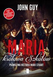 okładka Maria królowa Szkotów Prawdziwa historia Marii Stuart, Książka   John Guy