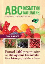 okładka ABC kosmetyki naturalnej Tom 1 owoce Ponad 160 przepisów na ekologiczne kosmetyki, które łatwo przyrządzisz w domu, Książka | Magdalena Przybylak-Zdanowicz