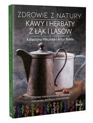 okładka Zdrowie z natury Kawy i herbaty z łąk i lasów, Książka | Katarzyna Mikulska, Artur Bokła