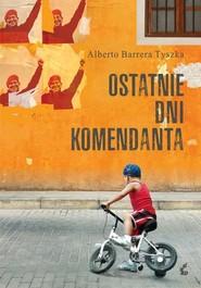 okładka Ostatnie dni komendanta, Książka | Barrera-Tyszka Alberto