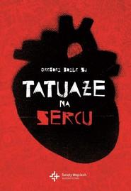 okładka Tatuaże na sercu Potęga bezgranicznego miłosierdzia, Książka | Boyle Gregory
