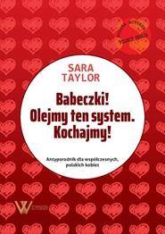 okładka Babeczki! Olejmy ten system Kochajmy! Antyporadnik dla współczesnych, polskich kobiet., Książka | Taylor Sara