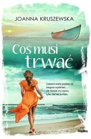 okładka Coś musi trwać, Książka | Joanna Kruszewska