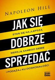 okładka Jak się dobrze sprzedać Stań się najlepszą wersją samego siebie i podążaj ku doskonałości, Książka | Napoleon Hill