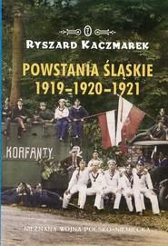 okładka Powstania Śląskie 1919-1920-1921 Nieznana wojna polsko-niemiecka, Książka | Ryszard Kaczmarek