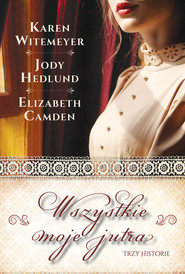 okładka Wszystkie moje jutra, Książka | Karen Witemeyer, Jody Hedlund, Elizabeth Camden