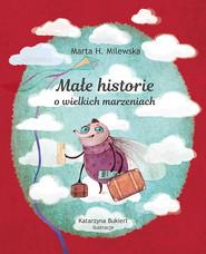 okładka Małe historie o wielkich marzeniach, Książka   H. Marta Milewska