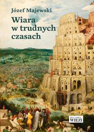 okładka Wiara w trudnych czasach, Książka | Józef Majewski