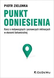 okładka Punkt odniesienia Rzecz o motywacyjnych i poznawczych inklinacjach w ekonomii behawioralnej, Książka   Zielonka Piotr