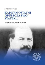 okładka Kapitan ostatni opuszcza swój statek… Józef Władysław Bednarz (1879–1939), Książka | Kubicki Mateusz