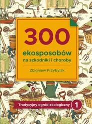 okładka 300 ekosposobów na szkodniki i choroby Tradycyjny Ogród Ekologiczny 1, Książka | Zbigniew Przybylak