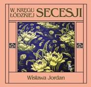 okładka W kręgu łódzkiej secesji, Książka | Jordan Wisława