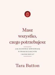 okładka Masz wszystko czego potrzebujesz Jak zachować równowagę w świecie zakupów i konsumpcji?, Książka   Button Tara