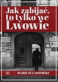 okładka Jak zabijać, to tylko we Lwowie, Ebook | Mariusz Gadomski