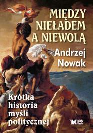 okładka Między nieładem a niewolą Krótka historia myśli politycznej, Książka | Andrzej Nowak
