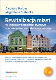 okładka Rewitalizacja miast we współpracy z podmiotem prywatnym w formule  partnerstwa publiczno-prywatnego, Książka | Dagmara Hajdys, Magdalena Ślebacka
