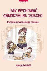 okładka Jak wychować samodzielne dziecko Poradnik świadomego rodzica, Książka | Bykowa Anna