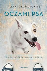 okładka Oczami psa Co psy wiedzą, myślą i czują, Książka | Alexandra Horowitz