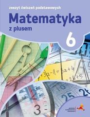 okładka Matematyka z plusem 6 Zeszyt ćwiczeń podstawowych, Książka | Piotr Zarzycki, Mariola Tokarska, Agnieszka Orzeszek