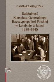 okładka Działalność Konsulatu Generalnego Rzeczypospolitej Polskiej w Londynie w latach 1939-1945, Książka | Grajczak Dagmara
