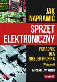 okładka Jak naprawić sprzęt elektroniczny Poradnik dla nieelektronika, Książka | Michael Jay Geier