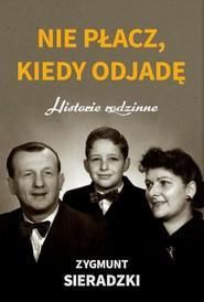okładka Nie płacz, kiedy odjadę Historie rodzinne, Książka | Sieradzki Zygmunt