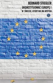 okładka Ukonstytuować Europę. W świecie, w którym nie ma wstydu, Książka | Bernard  Stiegler