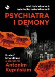 okładka Psychiatra i demony Powieść biograficzna o profesorze Antonim Kępińskim, Książka | Wojciech Wiercioch, Jolanta Szymska-Wiercioch