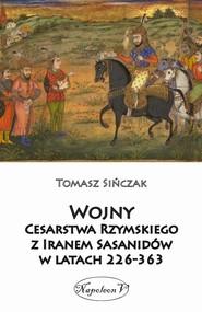 okładka Wojny Cesarstwa Rzymskiego z Iranem Sasanidów w latach 226-363, Książka | Tomasz Sińczak