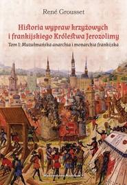 okładka Historia wypraw krzyżowych i frankijskiego Królestwa Jerozolimy Tom I. Muzułmańska anarchia i monarchia frankijska, Książka | René Grousset