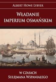 okładka Władanie imperium osmańskim w czasach Sulejmana Wspaniałego, Książka | Howe Lybyer Albert