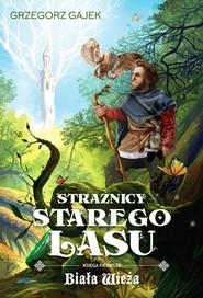 okładka Strażnicy Starego Lasu 1 Biała Wieża, Książka | Grzegorz Gajek