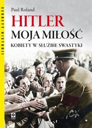okładka Hitler moja miłość. Kobiety w służbie swastyki., Książka | Roland Paul